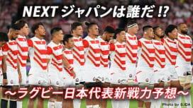NEXTジャパンは誰だ!? 〜ラグビー日本代表新戦力予想~